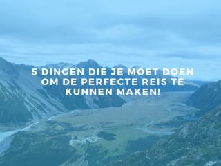5 dingen die je moet doen om de perfecte reis te kunnen maken